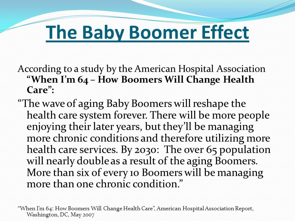 The Baby Boomer Effect According to a study by the American Hospital Association When I'm 64 – How Boomers Will Change Health Care :