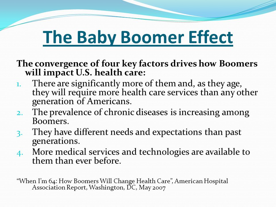 The Baby Boomer Effect The convergence of four key factors drives how Boomers will impact U.S. health care: