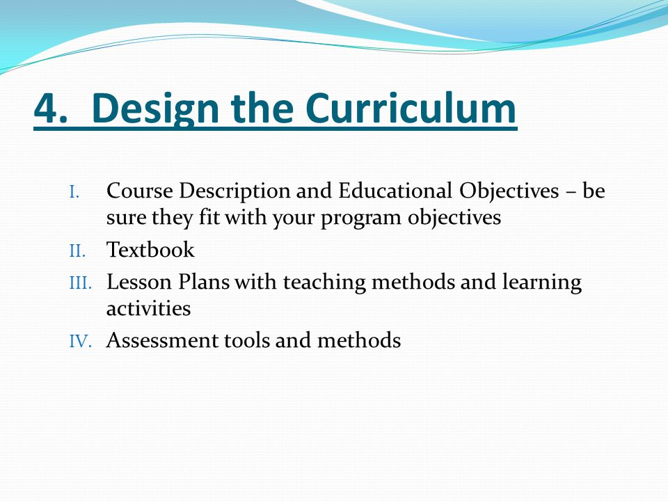 4. Design the Curriculum Course Description and Educational Objectives – be sure they fit with your program objectives.