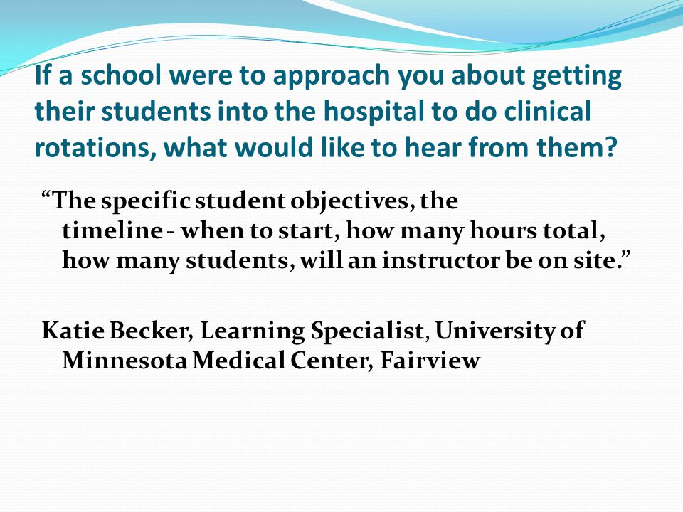 If a school were to approach you about getting their students into the hospital to do clinical rotations, what would like to hear from them