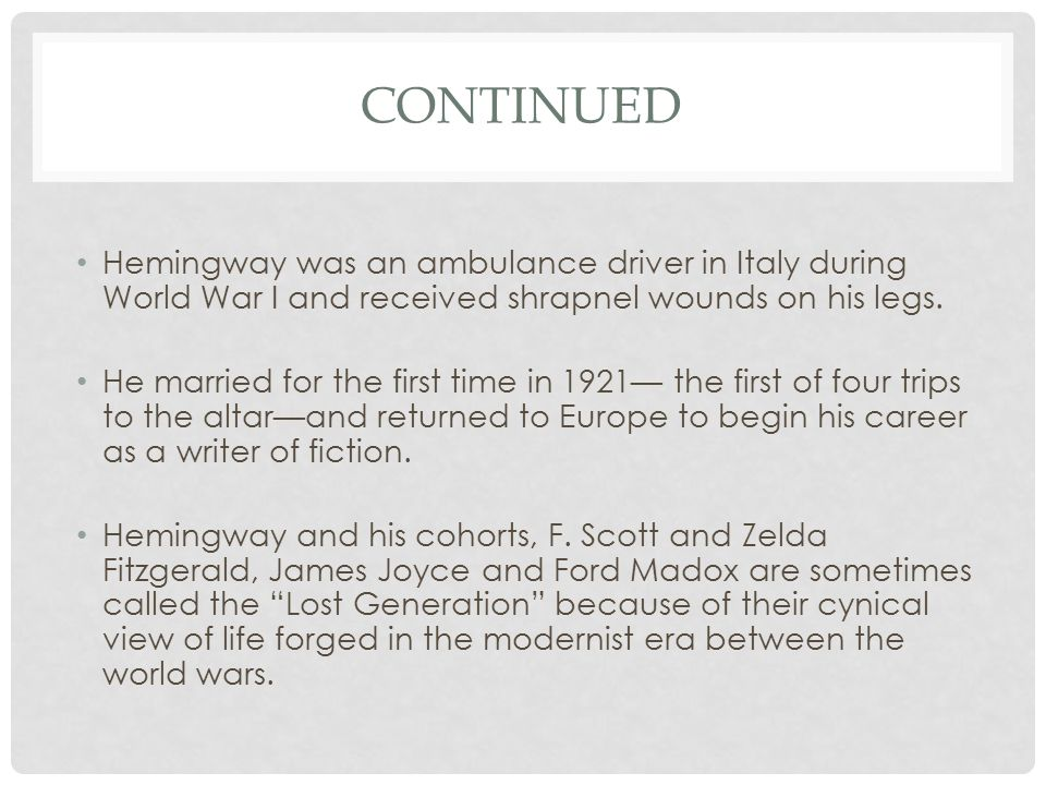 Continued Hemingway was an ambulance driver in Italy during World War I and received shrapnel wounds on his legs.