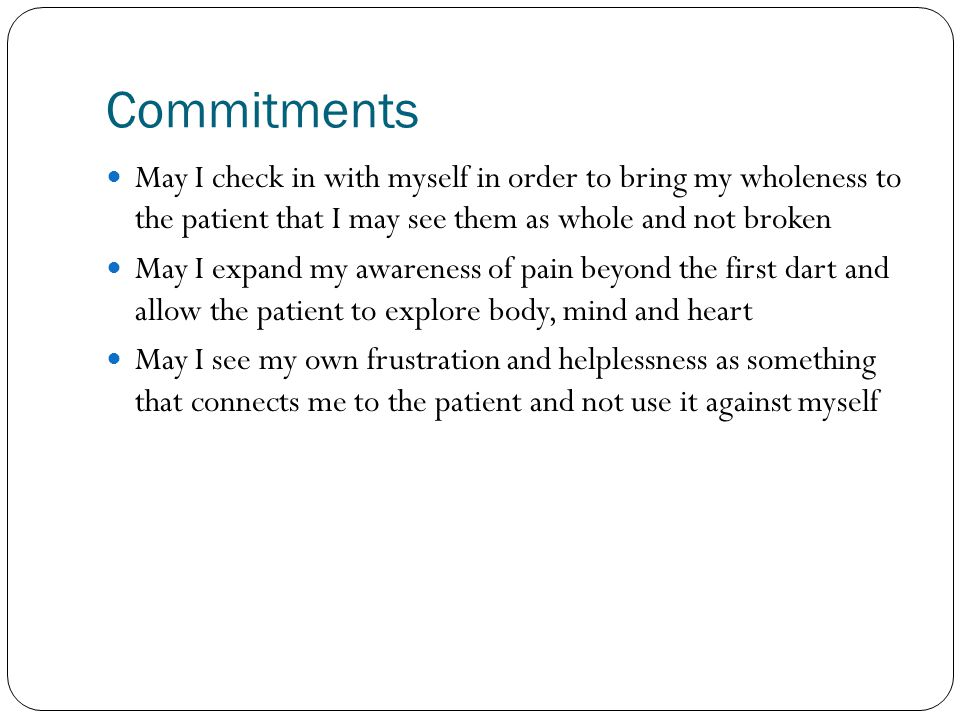 Commitments May I check in with myself in order to bring my wholeness to the patient that I may see them as whole and not broken.