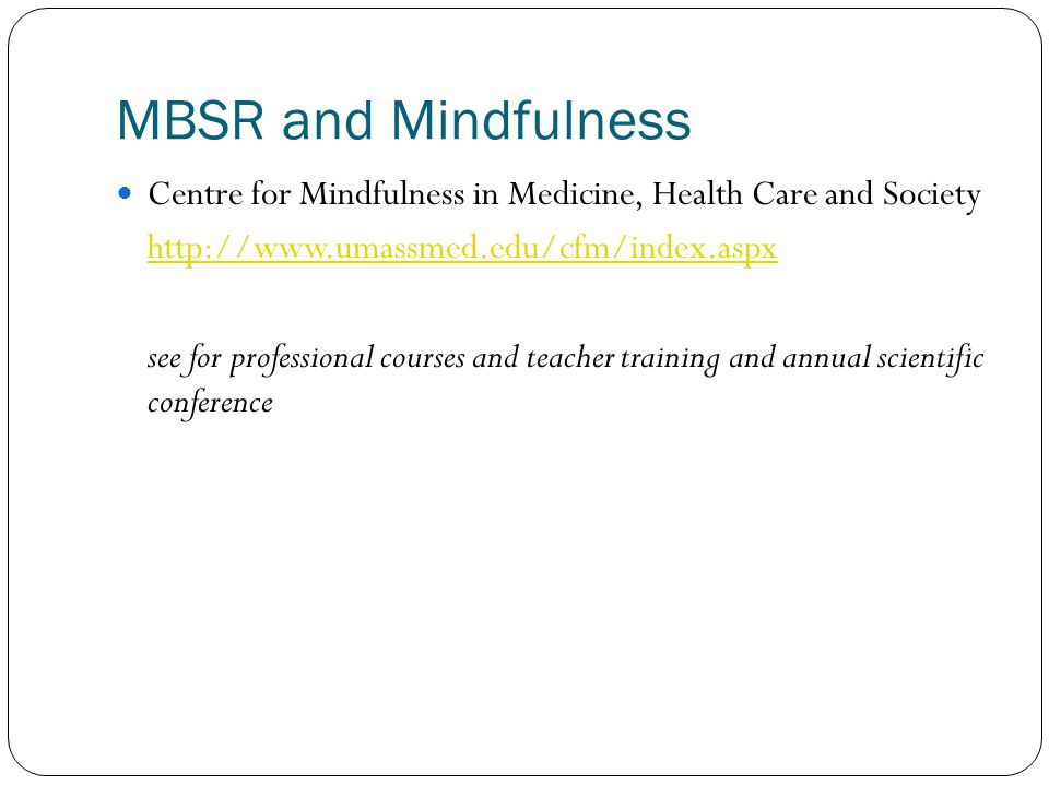 MBSR and Mindfulness Centre for Mindfulness in Medicine, Health Care and Society. http://www.umassmed.edu/cfm/index.aspx.