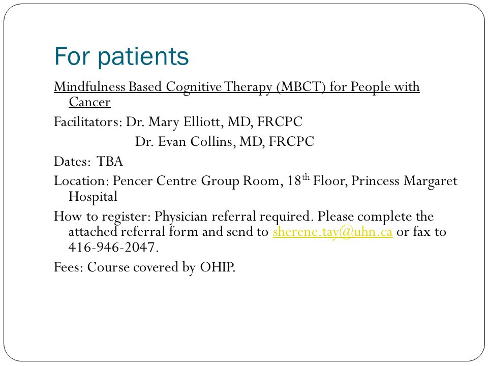 For patients Mindfulness Based Cognitive Therapy (MBCT) for People with Cancer. Facilitators: Dr. Mary Elliott, MD, FRCPC.
