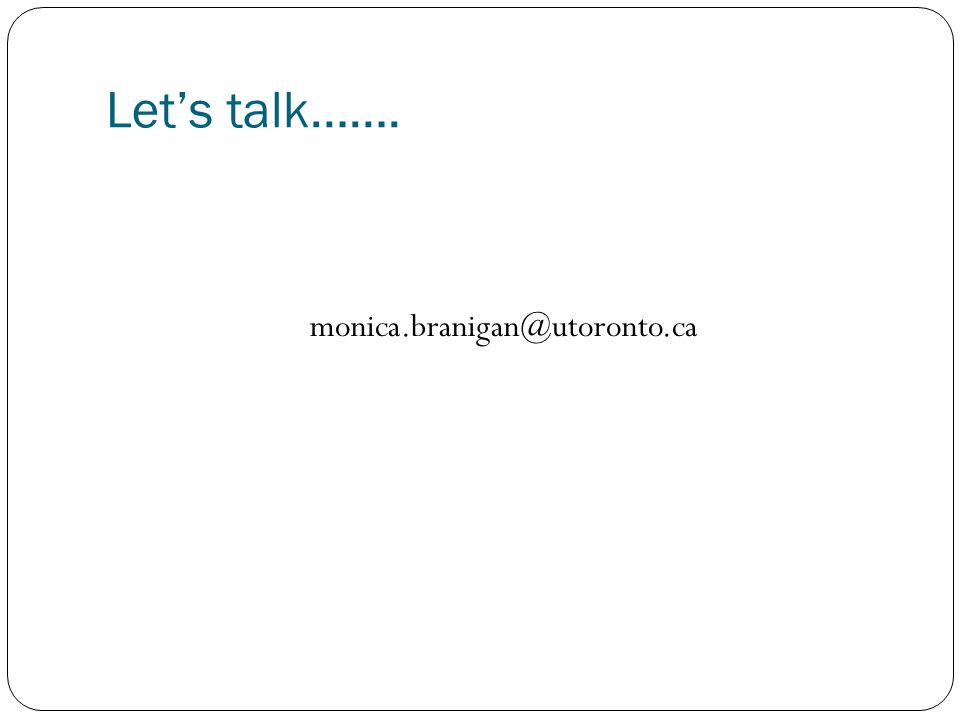 Let's talk……. monica.branigan@utoronto.ca