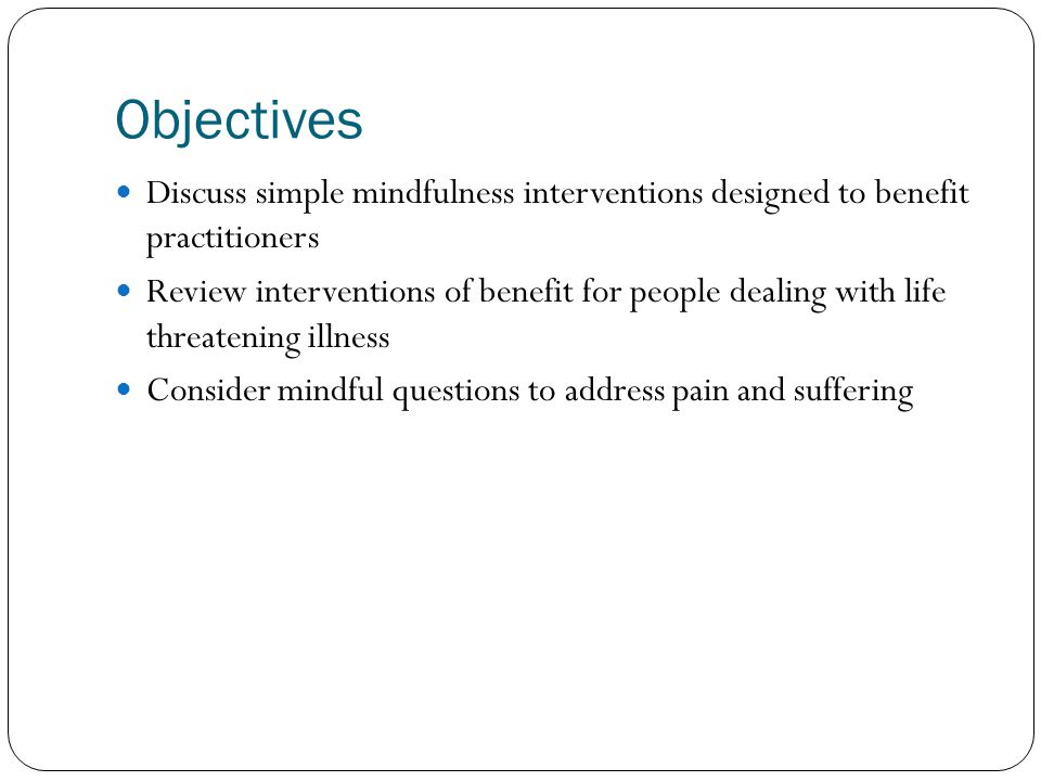 Objectives Discuss simple mindfulness interventions designed to benefit practitioners.