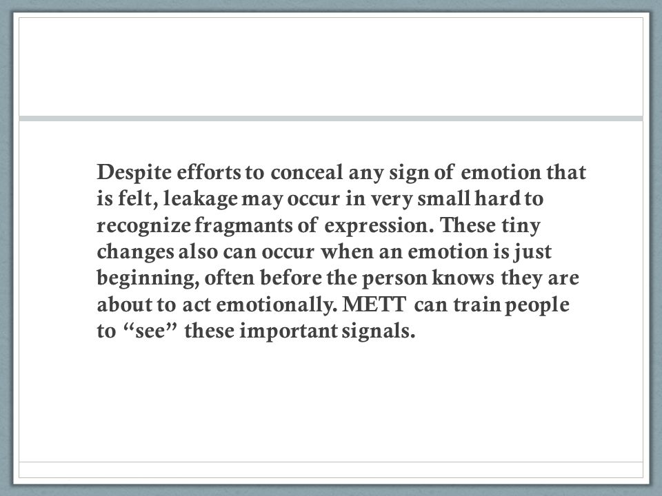 Despite efforts to conceal any sign of emotion that is felt, leakage may occur in very small hard to recognize fragmants of expression.