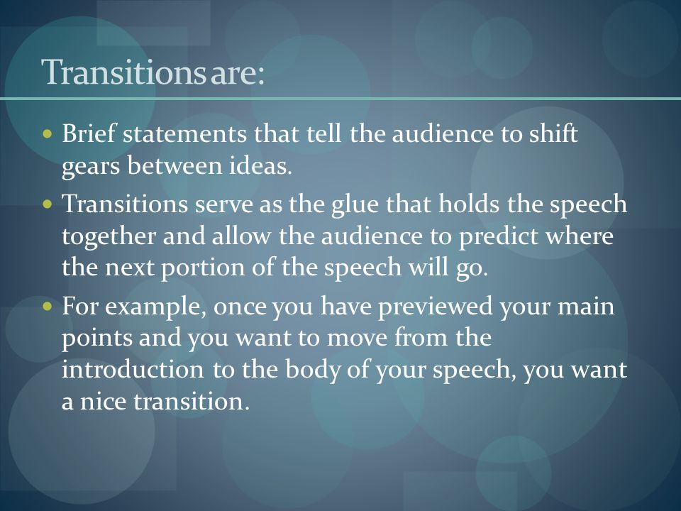 Transitions are: Brief statements that tell the audience to shift gears between ideas.