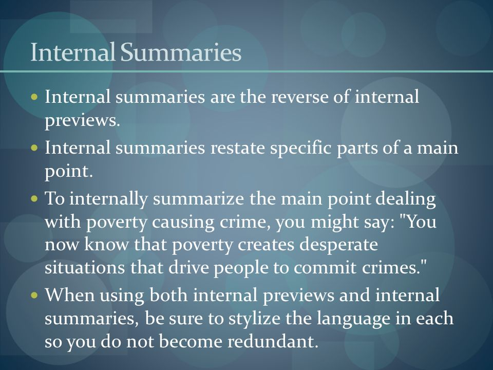 Internal Summaries Internal summaries are the reverse of internal previews. Internal summaries restate specific parts of a main point.