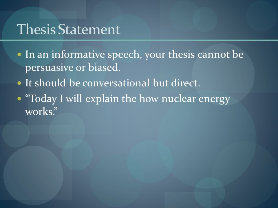 Thesis Statement In an informative speech, your thesis cannot be persuasive or biased. It should be conversational but direct.