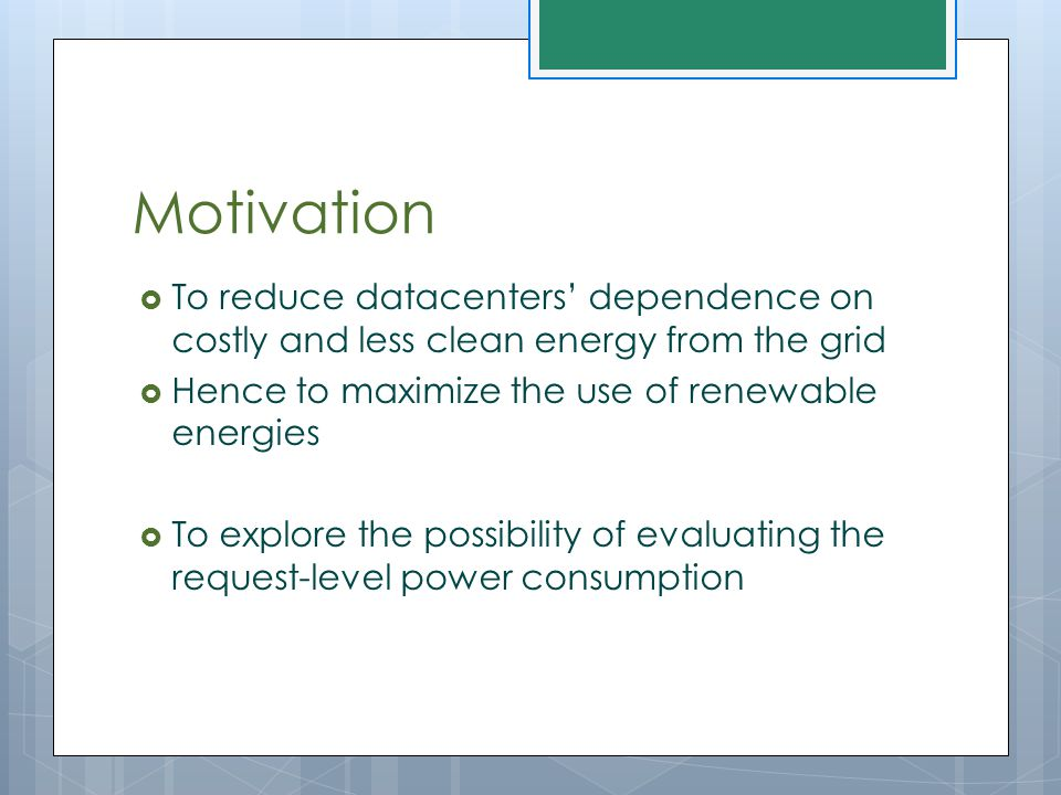 Motivation To reduce datacenters' dependence on costly and less clean energy from the grid. Hence to maximize the use of renewable energies.