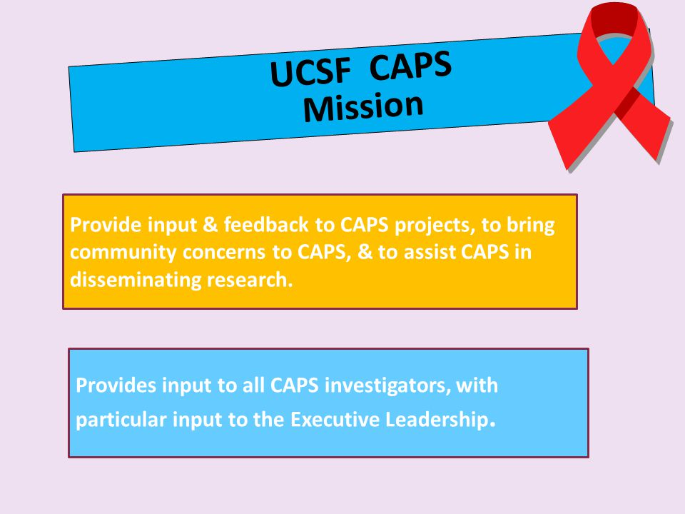 UCSF CAPS Mission Provide input & feedback to CAPS projects, to bring community concerns to CAPS, & to assist CAPS in disseminating research.
