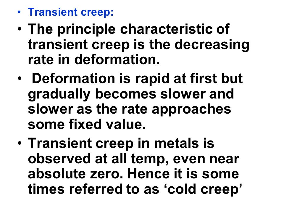 Transient creep: The principle characteristic of transient creep is the decreasing rate in deformation.