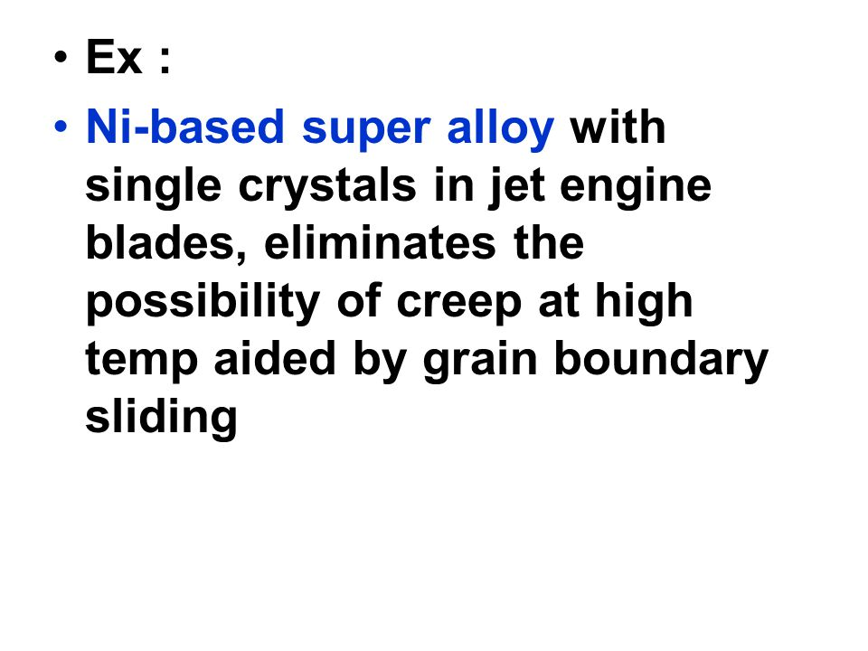 Ex : Ni-based super alloy with single crystals in jet engine blades, eliminates the possibility of creep at high temp aided by grain boundary sliding.