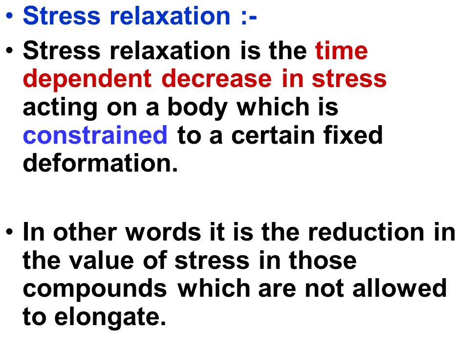 Stress relaxation :- Stress relaxation is the time dependent decrease in stress acting on a body which is constrained to a certain fixed deformation.