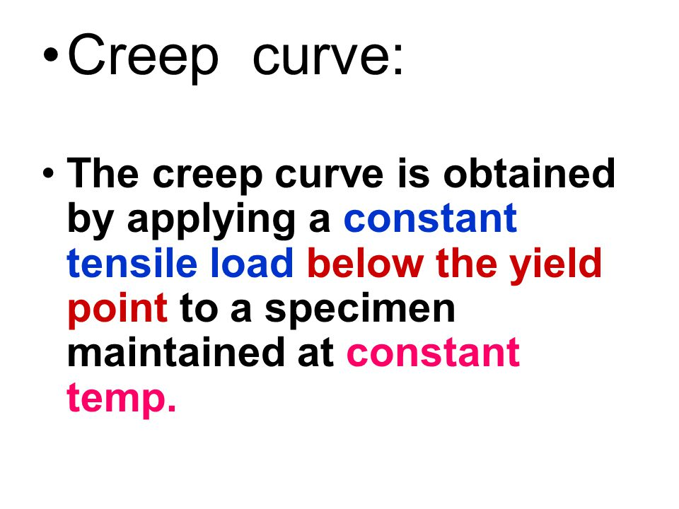 Creep curve: The creep curve is obtained by applying a constant tensile load below the yield point to a specimen maintained at constant temp.