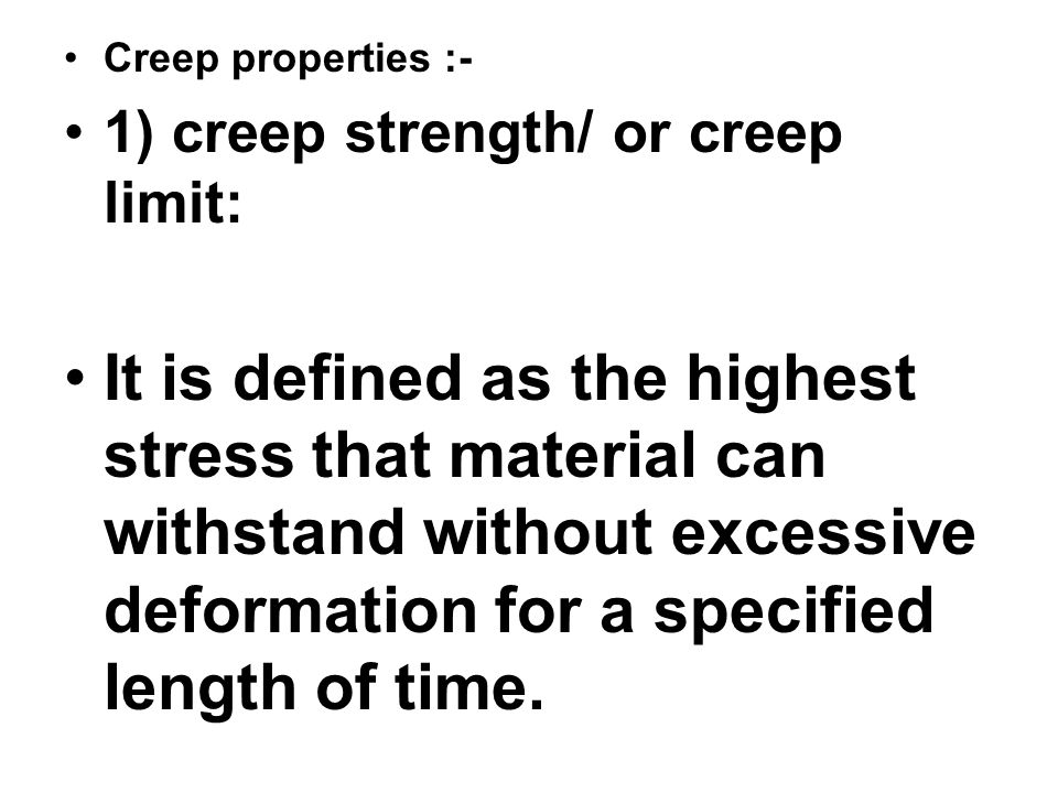 Creep properties :- 1) creep strength/ or creep limit:
