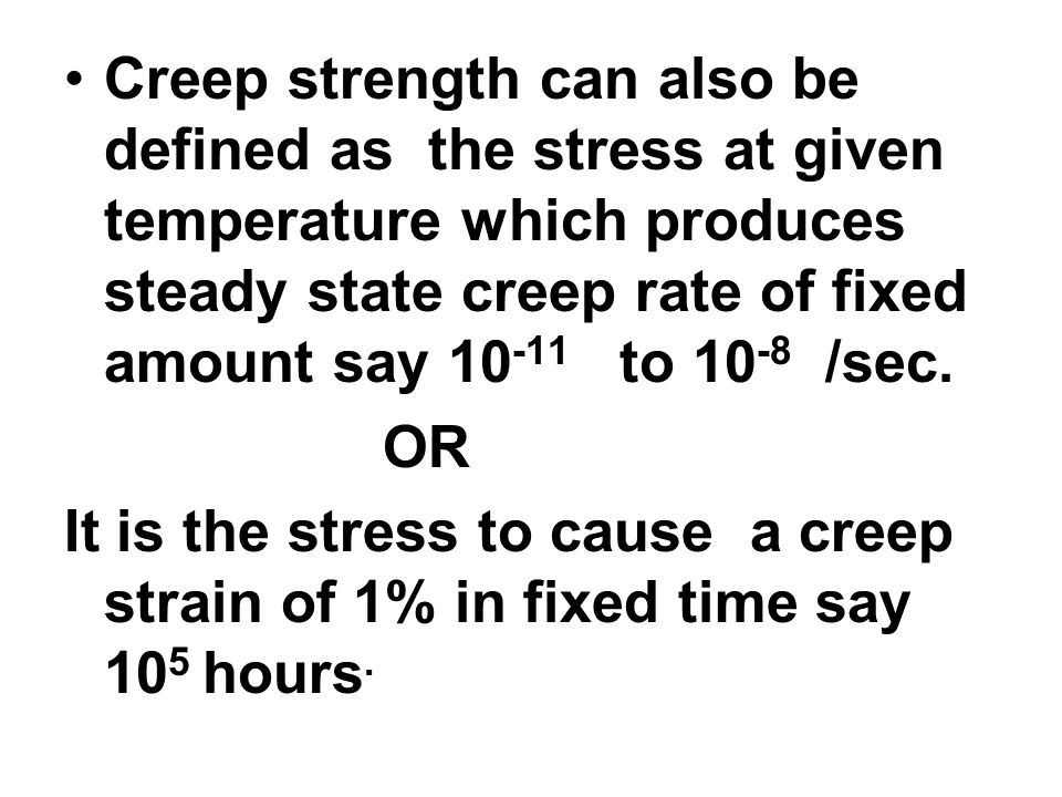 Creep strength can also be defined as the stress at given temperature which produces steady state creep rate of fixed amount say 10-11 to 10-8 /sec.