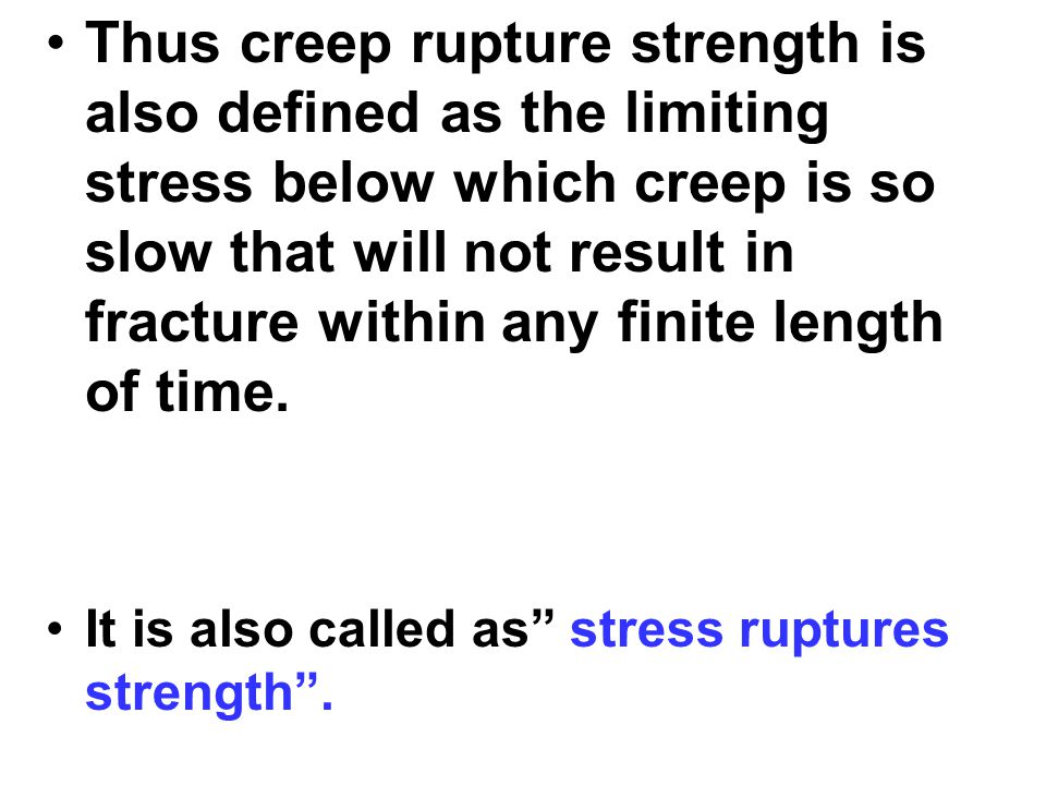 Thus creep rupture strength is also defined as the limiting stress below which creep is so slow that will not result in fracture within any finite length of time.