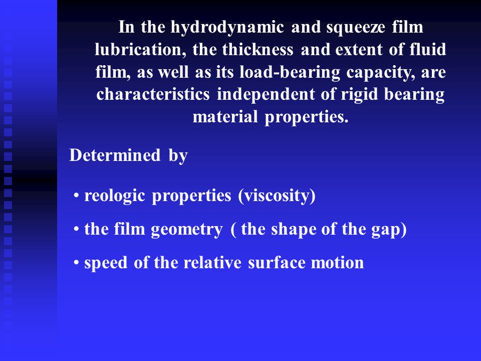 In the hydrodynamic and squeeze film lubrication, the thickness and extent of fluid film, as well as its load-bearing capacity, are characteristics independent of rigid bearing material properties.