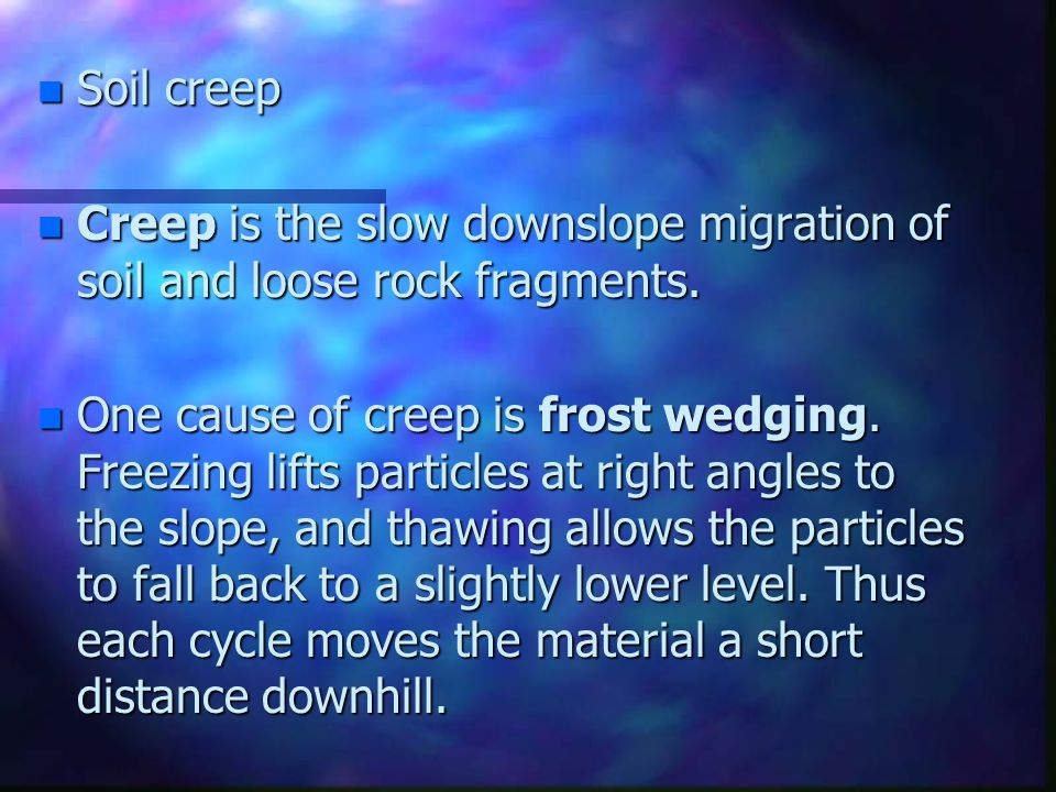 Soil creep Creep is the slow downslope migration of soil and loose rock fragments.