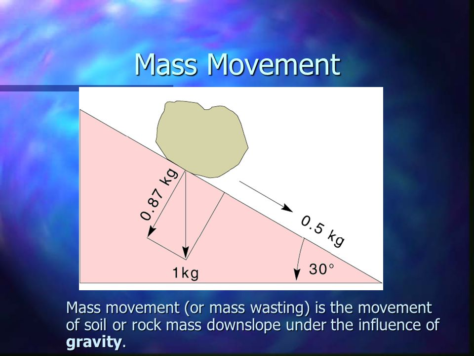 Mass Movement Mass movement (or mass wasting) is the movement of soil or rock mass downslope under the influence of gravity.