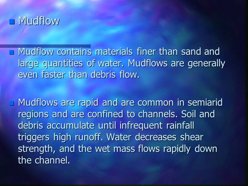 Mudflow Mudflow contains materials finer than sand and large quantities of water. Mudflows are generally even faster than debris flow.