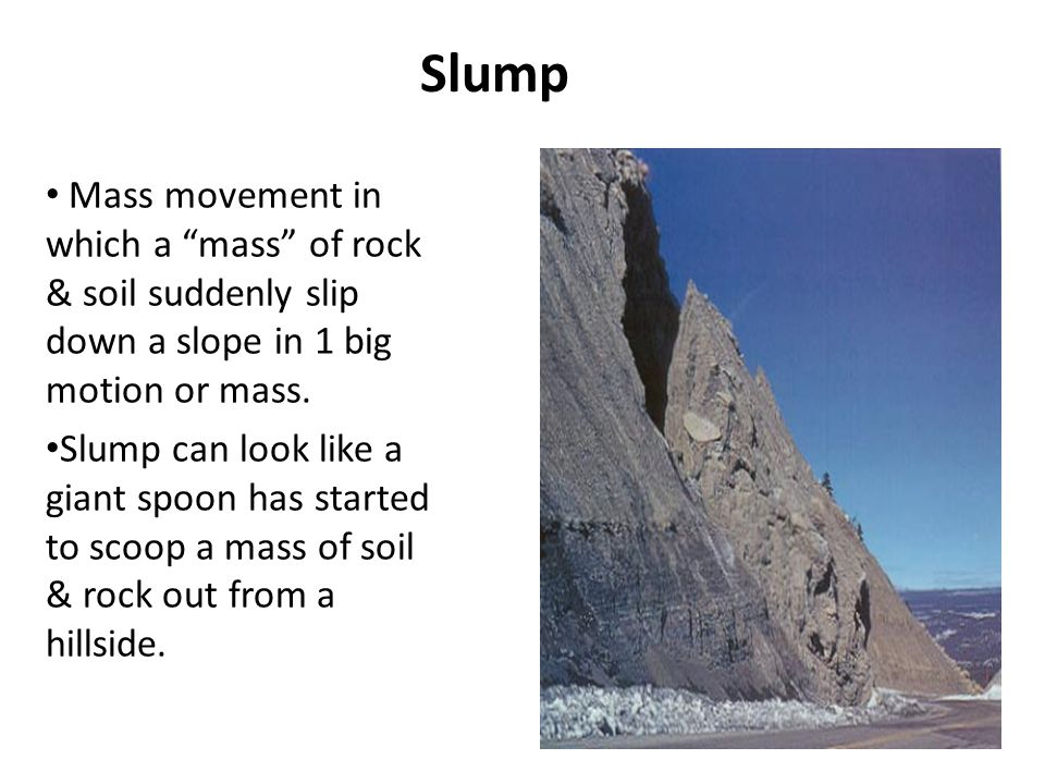 Slump Mass movement in which a mass of rock & soil suddenly slip down a slope in 1 big motion or mass.