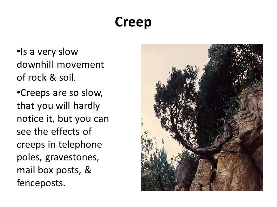 Creep Is a very slow downhill movement of rock & soil.