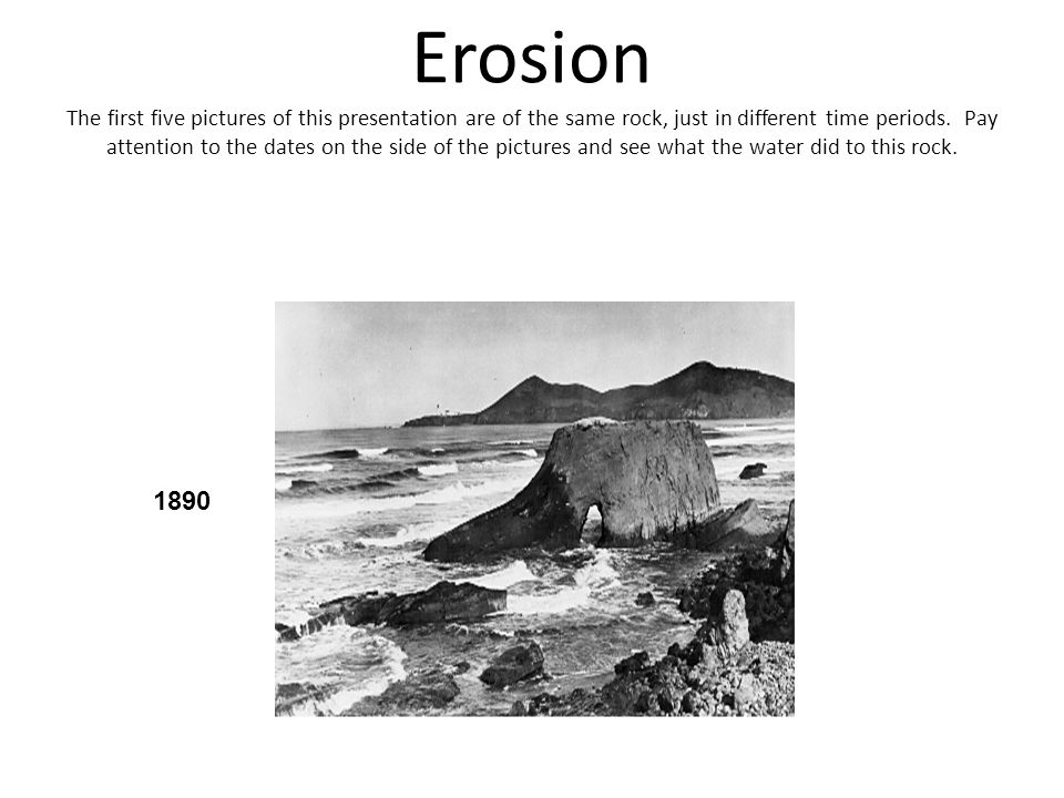 Erosion The first five pictures of this presentation are of the same rock, just in different time periods. Pay attention to the dates on the side of the pictures and see what the water did to this rock.