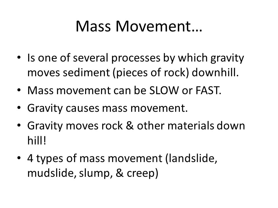 Mass Movement… Is one of several processes by which gravity moves sediment (pieces of rock) downhill.