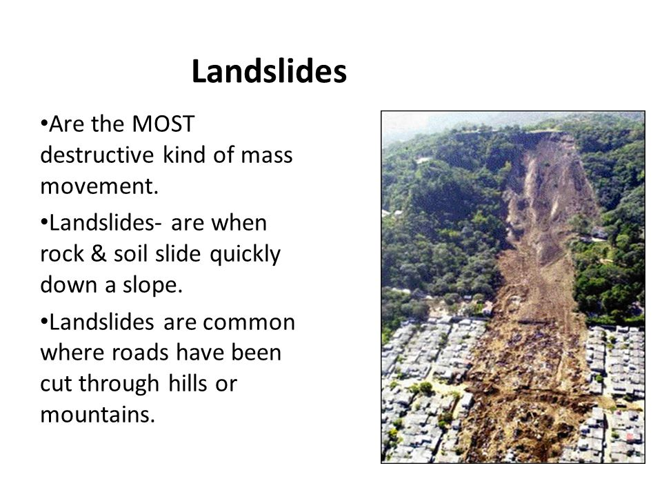 Landslides Are the MOST destructive kind of mass movement.