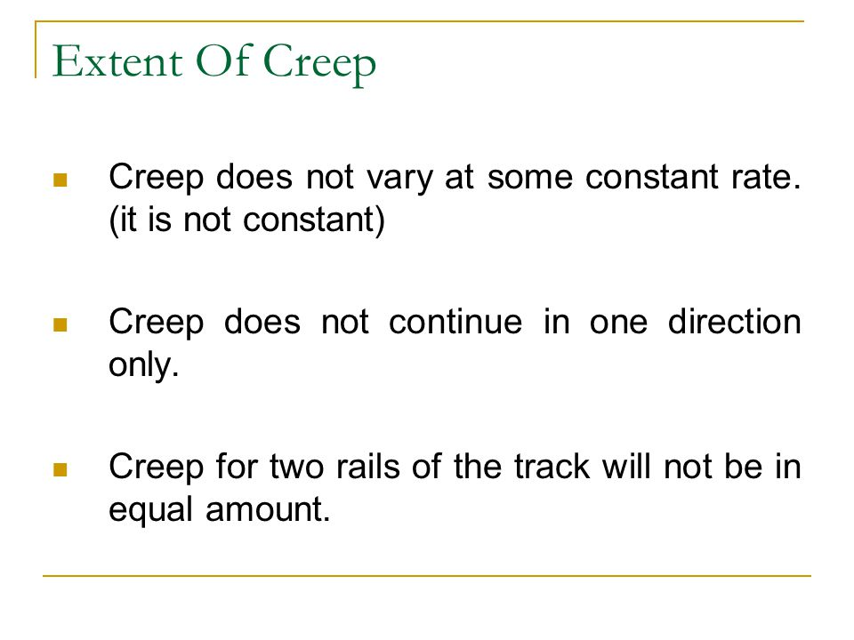 Extent Of Creep Creep does not vary at some constant rate. (it is not constant) Creep does not continue in one direction only.