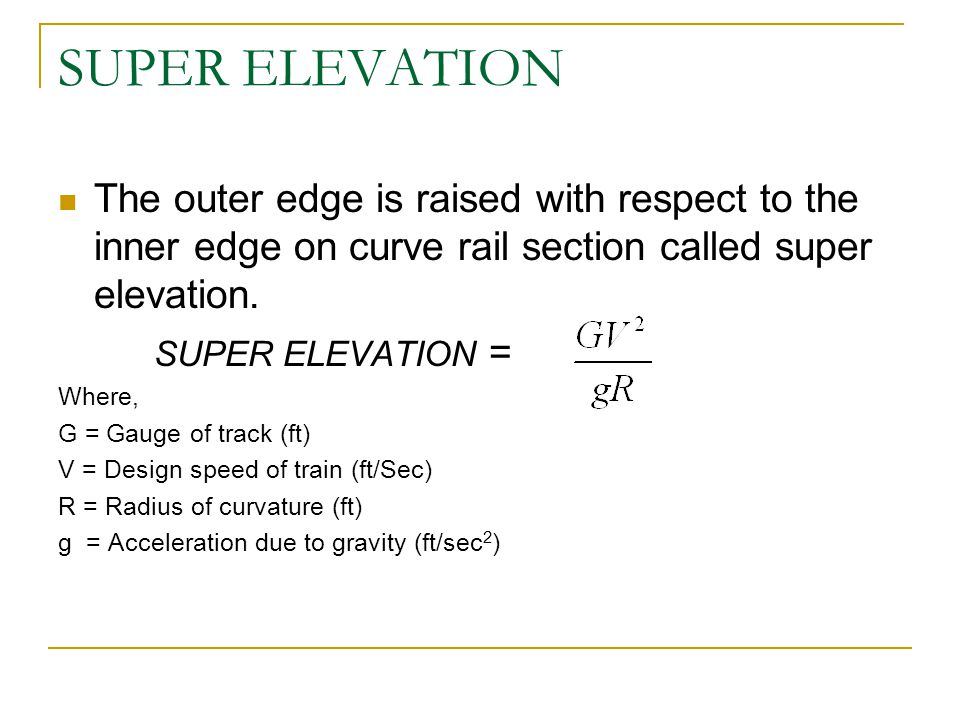 SUPER ELEVATION The outer edge is raised with respect to the inner edge on curve rail section called super elevation.