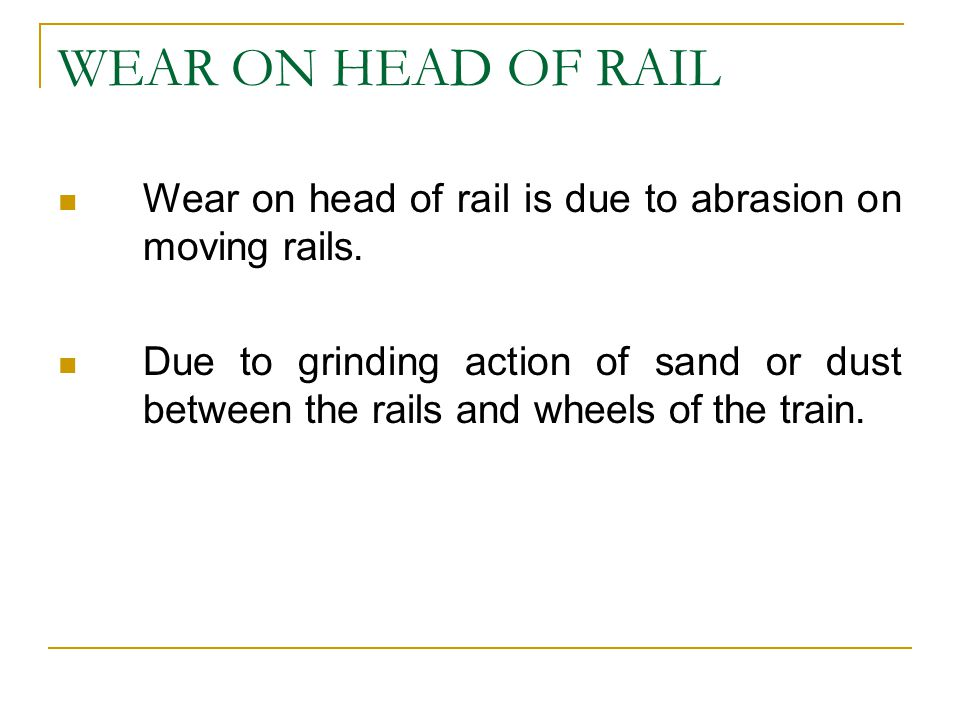 WEAR ON HEAD OF RAIL Wear on head of rail is due to abrasion on moving rails.