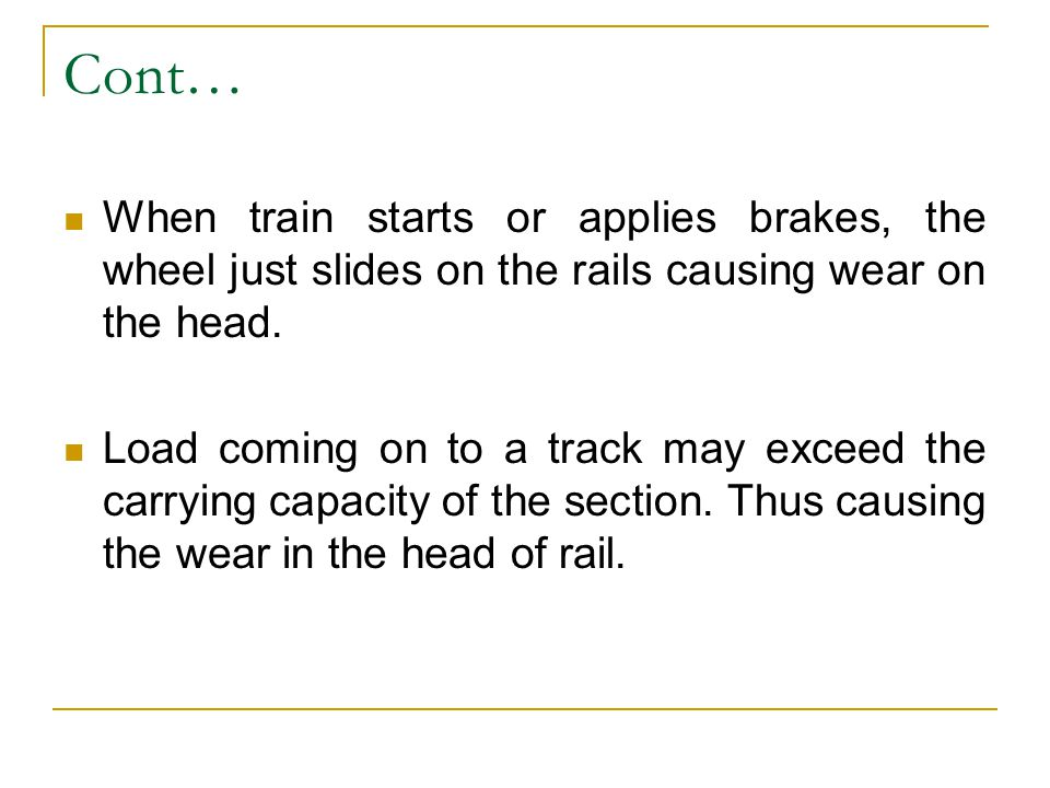 Cont… When train starts or applies brakes, the wheel just slides on the rails causing wear on the head.