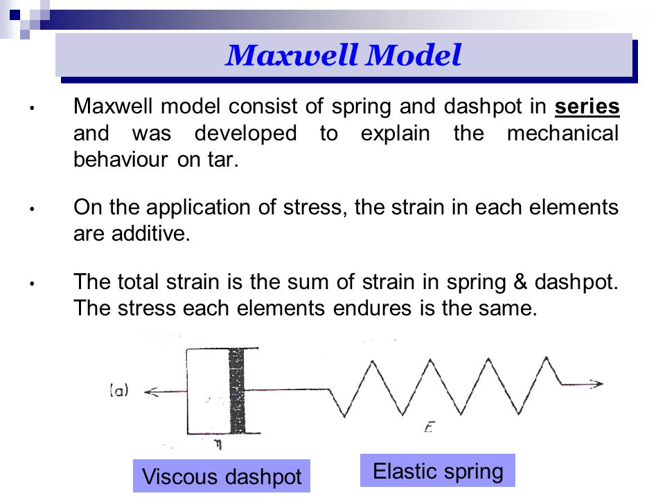 Maxwell Model Maxwell model consist of spring and dashpot in series and was developed to explain the mechanical behaviour on tar.