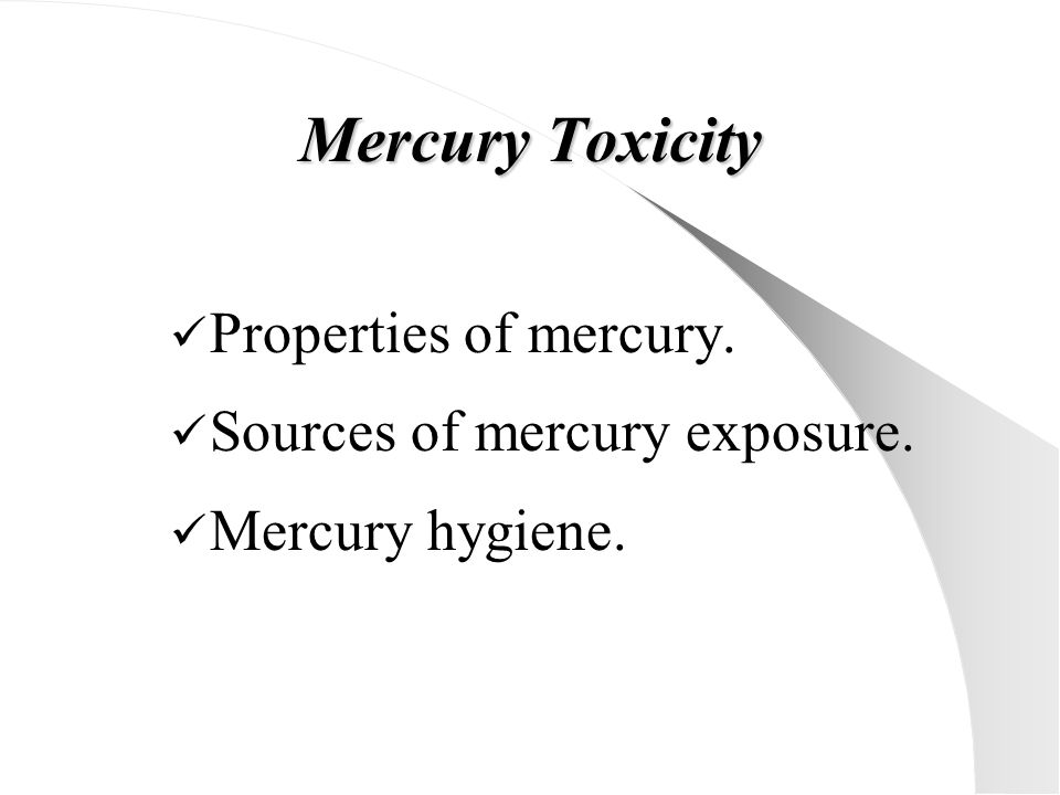 Mercury Toxicity Properties of mercury. Sources of mercury exposure.