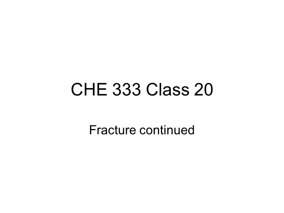 CHE 333 Class 20 Fracture continued