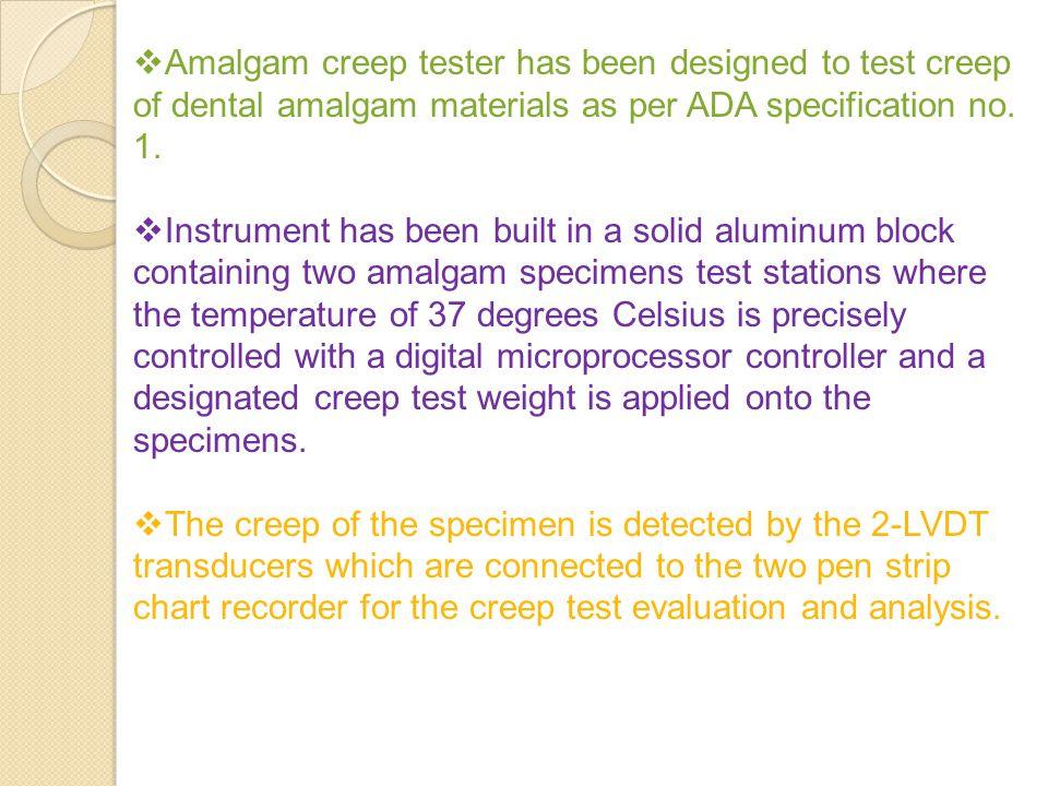 Amalgam creep tester has been designed to test creep of dental amalgam materials as per ADA specification no. 1.
