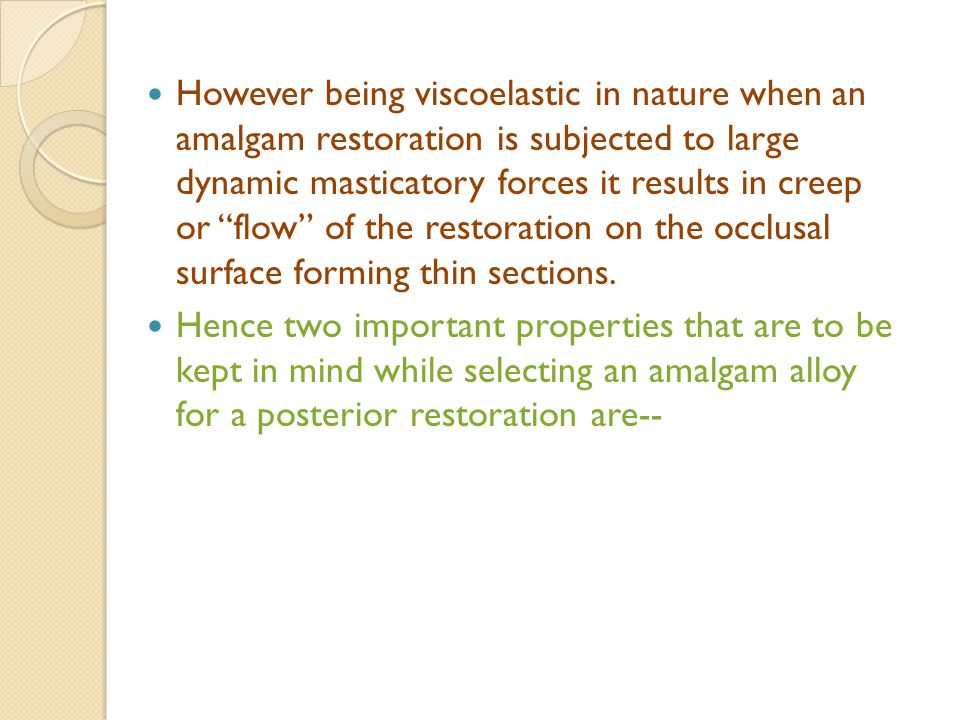 However being viscoelastic in nature when an amalgam restoration is subjected to large dynamic masticatory forces it results in creep or flow of the restoration on the occlusal surface forming thin sections.