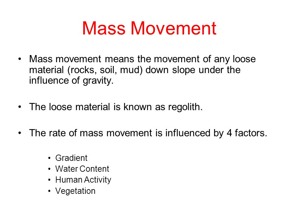 Mass Movement Mass movement means the movement of any loose material (rocks, soil, mud) down slope under the influence of gravity.