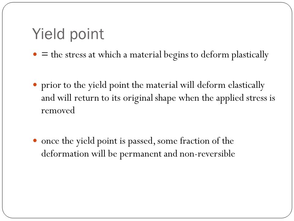 Yield point = the stress at which a material begins to deform plastically.
