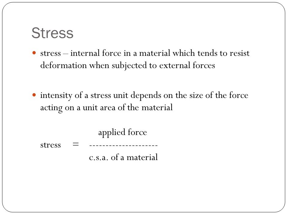 Stress stress – internal force in a material which tends to resist deformation when subjected to external forces.