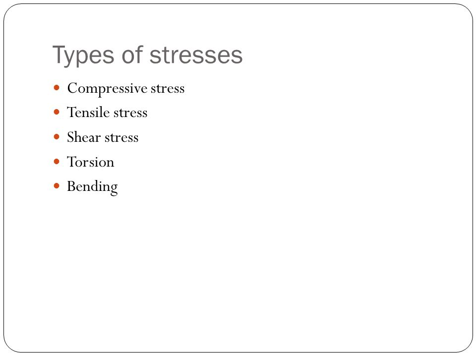 Types of stresses Compressive stress Tensile stress Shear stress