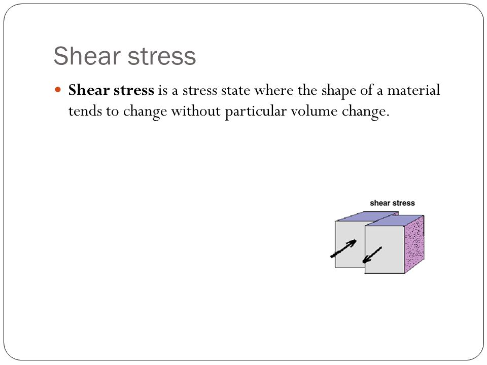 Shear stress Shear stress is a stress state where the shape of a material tends to change without particular volume change.