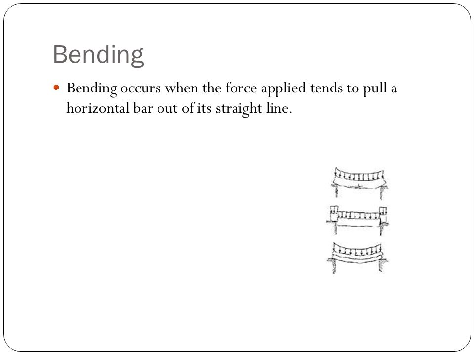 Bending Bending occurs when the force applied tends to pull a horizontal bar out of its straight line.
