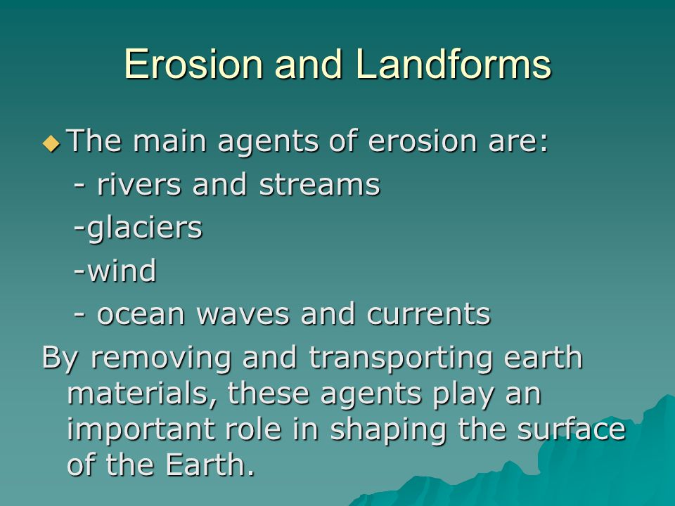 Erosion and Landforms The main agents of erosion are: