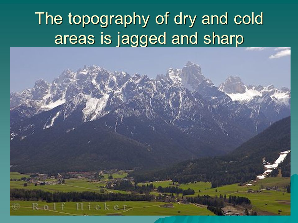 The topography of dry and cold areas is jagged and sharp