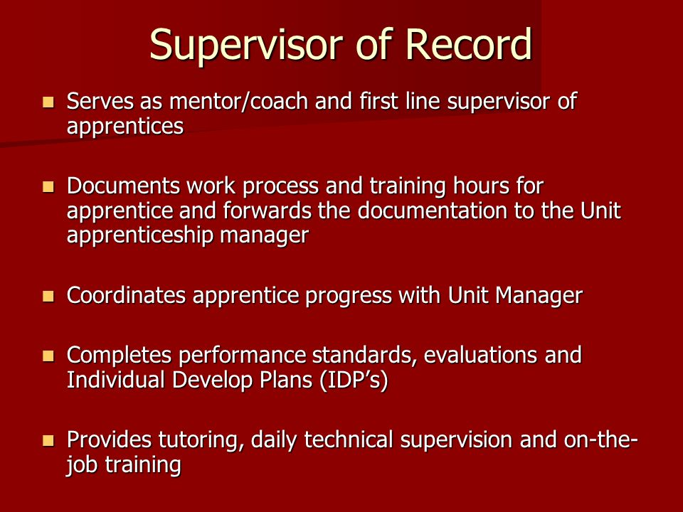 Supervisor of Record Serves as mentor/coach and first line supervisor of apprentices.